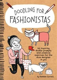 Doodling For Fashionistas: 50 Inspiring Doodle Prompts And Creative Exercises For The Diva Designer In You by Gemma Correll