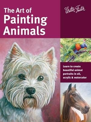 The Art Of Painting Animals: Learn To Create Beautiful Animal Portraits In Oil, Acrylic, And Watercolor by Maury Aaseng