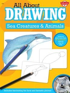 All About Drawing Sea Creatures & Animals: Learn To Draw More Than 40 Fantastic Animals Step By Step - Includes Fascinating Fun Facts And Fant