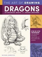 The Art Of Drawing Dragons, Mythological Beasts, And Fantasy Creatures: Step-by-step Techniques For…