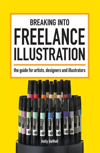Breaking Into Freelance Illustration: A Guide for Artists, Designers and Illustrators by Holly Dewolf