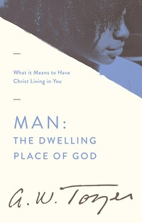 Man: The Dwelling Place Of God: What It Means To Have Christ Living In You