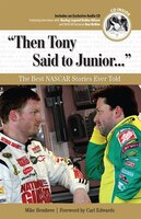 then Tony Said To Junior. . .: The Best Nascar Stories Ever Told