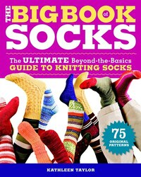 The Big Book of Socks: The Ultimate Beyond-The-Basics Guide to Knitting Socks