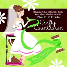Book The DIY Bride Crafty Countdown: 40 Fabulous Projects to Make in the Months, Weeks & Hours Before… by Khris Cochran