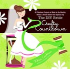 The DIY Bride Crafty Countdown: 40 Fabulous Projects to Make in the Months, Weeks & Hours Before…
