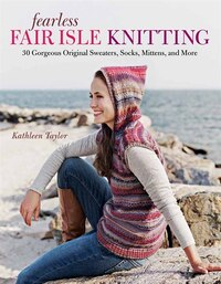 Fearless Fair Isle Knitting: 30 Gorgeous Original Sweaters, Socks, Mittens, and More