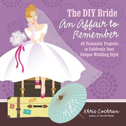 Book The DIY Bride An Affair to Remember: 40 Fantastic Projects to Celebrate Your Unique Wedding Style by Khris Cochran