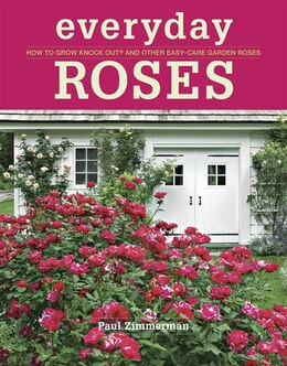 Book Everyday Roses: How to Grow Knock Out® and Other Easy-Care Garden Roses by Paul Zimmerman