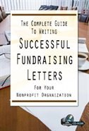 The Complete Guide To Writing Successful Fundraising Letters For Your Nonprofit Organization: With…