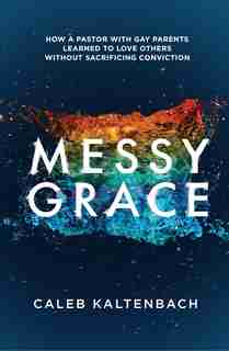 Messy Grace: How A Pastor With Gay Parents Learned To Love Others Without Sacrificing Conviction by Caleb Kaltenbach