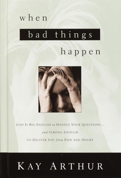 When Bad Things Happen: God Is Big Enough To Handle Your Questions . . . And Strong Enough To Deliver You From Pain And Dou by Kay Arthur