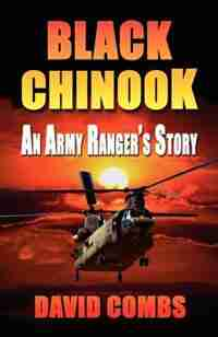 BLACK CHINOOK: An Army Ranger's Story by David A. Combs
