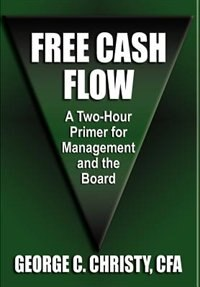 FREE CASH FLOW: A Two-Hour Primer For Management and the Board by George C. Christy Cfa