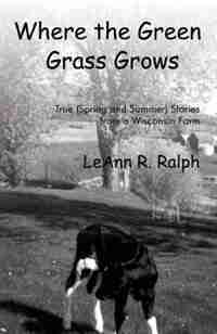 Where the Green Grass Grows: True (Spring and Summer) Stories from a Wisconsin Farm by Leann R. Ralph