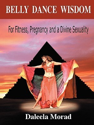 Belly Dance Wisdom: For Fitness, Pregnancy and a Divine Sexuality by Daleela Morad