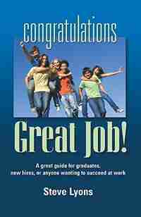 CONGRATULATIONS - GREAT JOB! A Great Guide for Graduates, New Hires, or Anyone Wanting to Succeed at Work by Steven W. Lyons