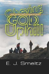 OBEYING GOD UPHILL: How One Man Finds the Power of Christ by E. J. Smeltz