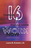 Sixteen Things You Should Know About Work Now: A Guide for Young People by Laura B. Arment JD
