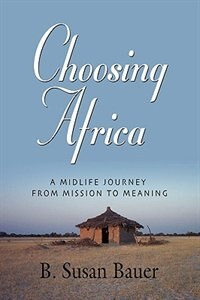 CHOOSING AFRICA: A Midlife Journey from Mission to Meaning by B. Susan Bauer