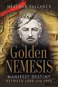 GOLDEN NEMESIS: Manifest Destiny Between 1880 and 1900 by Heather Vallance