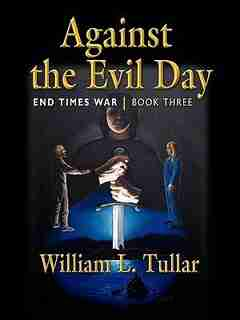 AGAINST THE EVIL DAY: Book Three of the End Times War by William L. Tullar
