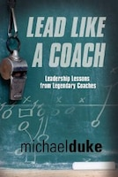 Lead Like A Coach: Leadership Lessons From Legendary Coaches