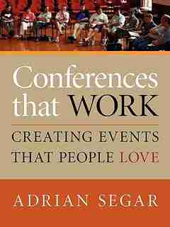 CONFERENCES THAT WORK: Creating Events That People Love by Adrian Segar