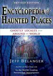 Encyclopedia Of Haunted Places, Revised Edition: Ghostly Locales From Around The World by Jeff Belanger