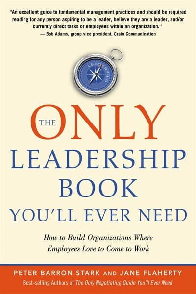 The Only Leadership Book You'll Ever Need: How To Build Organizations Where Employees Love To Come To Work by Peter Stark Barron