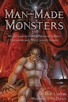 Man-made Monsters: A Field Guide To Golems, Patchwork Solders, Homunculi, And Other Created…