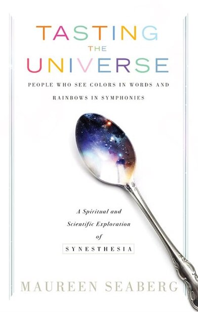 Tasting the Universe: People Who See Colors in Words and Rainbows in Symphonies by Maureen Seaberg