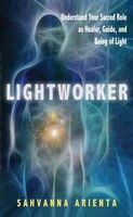 Lightworker: Understand Your Sacred Role As Healer, Guide, And Being Of Light