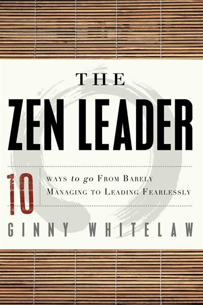 The Zen Leader: 10 Ways To Go From Barely Managing To Leading Fearlessly by Ginny Whitelaw