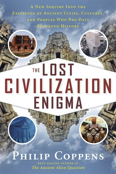 The Lost Civilization Enigma: A New Inquiry Into The Existence Of Ancient Cities, Cultures, And Peoples Who Pre-date Recorded His by Philip Coppens
