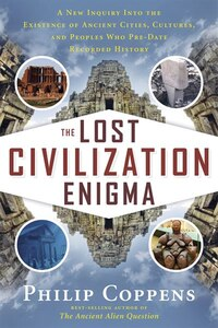 The Lost Civilization Enigma: A New Inquiry Into The Existence Of Ancient Cities, Cultures, And…
