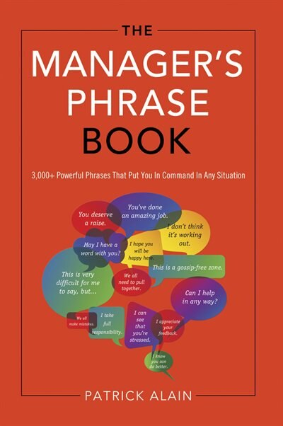 The Manager's Phrase Book: 3,000+ Powerful Phrases That Put You In Command In Any Situation by Patrick Alain
