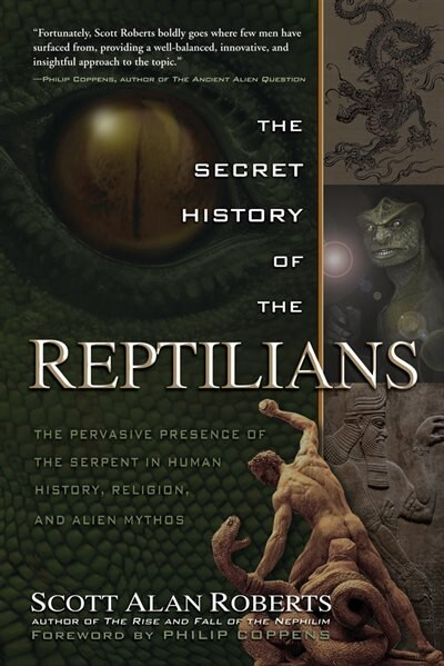 The Secret History Of The Reptilians: The Pervasive Presence Of The Serpent In Human History, Religion And Alien Mythos by Scott Alan Roberts