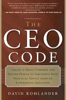 The Ceo Code: Create A Great Company And Inspire People To Greatness With Practical Advice From An Experienced Ex by David Rohlander