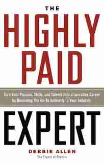 The Highly Paid Expert: Turn Your Passion, Skills, And Talents Into A Lucrative Career By Becoming The Go-to Authority In Y by Debbie Allen