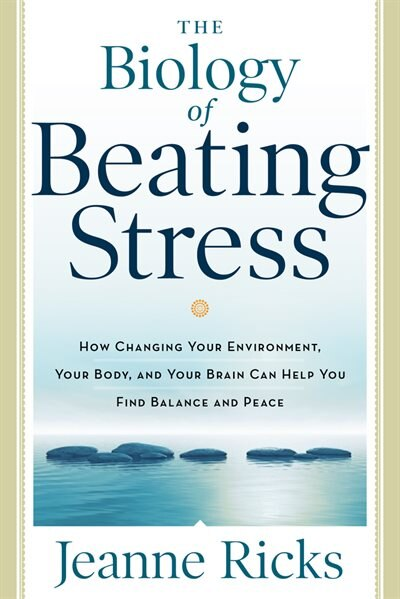 The Biology Of Beating Stress: How Changing Your Environment, Your Body, And Your Brain Can Help You Find Balance And Peace by Jeanne Ricks