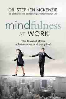 Mindfulness At Work: How To Avoid Stress, Achieve More, And Enjoy Life! by Dr. Stephen Mckenzie