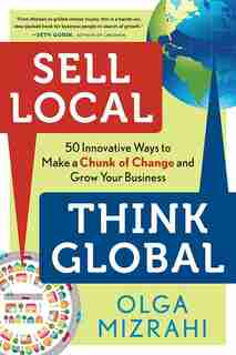 Sell Local, Think Global: 50 Innovative Ways To Make A Chunk Of Change And Grow Your Business by Olga Mizrahi