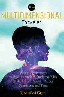 The Multidimensional Traveler: Finding Togetherness Or How I Learned To Break The Rules Of Physics And Sojourn Across Dimensions A by Khartika Goe