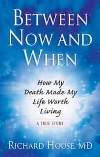 Between Now And When: How My Death Made My Life Worth Living by Richard House