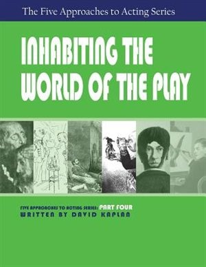 Inhabiting the World of the Play, Part Four of The Five Approaches to Acting Series by David Kaplan