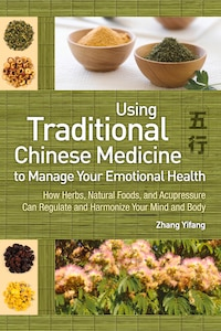 Use Traditional Chinese Medicine To Manage Emotional Health: How Herbs, Natural Foods, And…