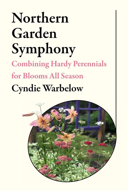 Northern Garden Symphony: Combining Hardy Perennials For Blooms All Season by Cyndie Warbelow
