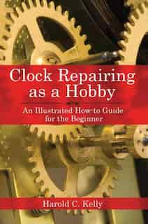 Clock Repairing as a Hobby: An Illustrated How-To Guide for the Beginner by Harold C. Kelly