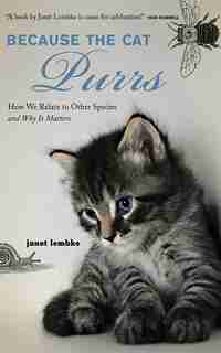 Because the Cat Purrs: How We Relate to Other Species and Why It Matters by Janet Lembke